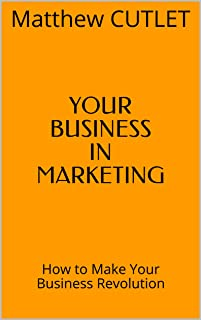 YOUR BUSINESS IN MARKETING: How to Make Your Business Revolution