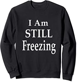 I Am STILL Freezing Sweatshirt For The Permanently Cold
