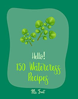 Hello! 150 Watercress Recipes: Best Watercress Cookbook Ever For Beginners [Cold Soup Cookbook; Egg Salad Recipes; Summer ...