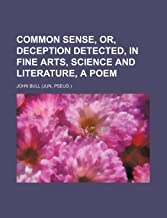 Common Sense, Or, Deception Detected, in Fine Arts, Science and Literature, a Poem