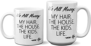 It's All Messy: My Hair, The House, The Kids, Life, Funny Mug Quote Christmas Present Idea Birthday Gifts for Women Mom Sister Friend Wife Bestie Girlfriend 11oz Ceramic Coffee Cup