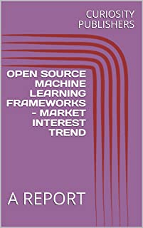 OPEN SOURCE MACHINE LEARNING FRAMEWORKS - MARKET INTEREST TREND : A REPORT