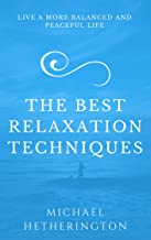 The Best Relaxation Techniques: Live a More Balanced and Peaceful Life