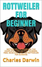 ROTTWEILER FOR BEGINNER: ROTTWEILER FOR BEGINNER: THE COMPLETE GUIDE ON HOW TO BREED, FEED, RAISE AND CARE FOR ROTTWEILER ...