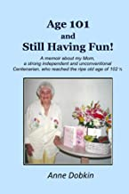 Age 101 and Still Having Fun!: A memoir about my Mom, a strong, independent, and unconventional Centenarian who reached the ripe old age of 102
