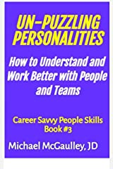 UN-PUZZLING PERSONALITIES: How to Understand and Work Better With People and Teams (Tools for Practical Application of Dr. Jung's Personality Type System ... Case studies) (Career Savvy People Skills) Kindle Edition