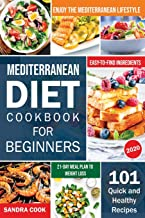 Mediterranean Diet Cookbook For Beginners: 101 Quick and Healthy Recipes with Easy-to-Find Ingredients to Enjoy The Medite...