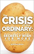 The Crisis of the Ordinary: What To Do If You Secretly Wish For More Than What You've Got
