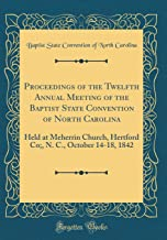 Proceedings of the Twelfth Annual Meeting of the Baptist State Convention of North Carolina: Held at Meherrin Church, Hertford Co;, N. C., October 14-18, 1842 (Classic Reprint)