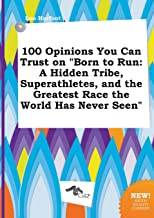 100 Opinions You Can Trust on Born to Run: A Hidden Tribe, Superathletes, and the Greatest Race the World Has Never Seen