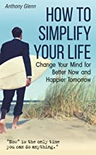 How to Simplify Your Life: Change Your Mind for Better Now and Happier Tomorrow