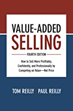 Value-Added Selling, Fourth Edition: How to Sell More Profitably, Confidently, and Professionally by Competing on Value―Not Price