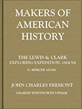 Makers of American History The Lewis and Clark Exploring Expedition 1804-06  and Life Explorations and Public Services of John Charles Fremont