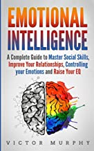 Emotional Intelligence: A Complete Guide to Master Social Skills, Improve Your Relationships, Controlling your Emotions and Raise Your EQ