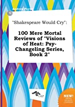 Shakespeare Would Cry: 100 Mere Mortal Reviews of Visions of Heat: Psy-Changeling Series, Book 2