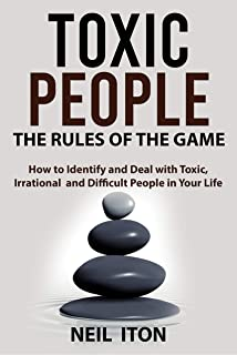 Toxic People.The Rules of the Game: How to Identify and Deal with Toxic, Irrational and Difficult People in Your Life