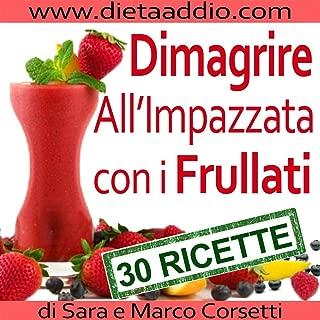 Dimagrire All'Impazzata Con I Frullati: La Tua Strategia d'Attacco Al Grasso Per Una Dieta Perdi Peso e Detox (Italian Edition)