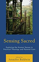 Sensing Sacred: Exploring the Human Senses in Practical Theology and Pastoral Care (Studies in Body and Religion)