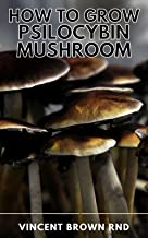 HOW TO GROW PSILOCYBIN MUSHROOM: The Ultimate Step By Step Guide to Cultivation and Safe Use of Psilocybin Mushrooms with ...