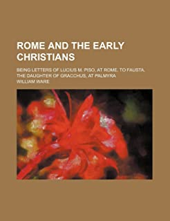 Rome and the Early Christians; Being Letters of Lucius M. Piso, at Rome, to Fausta, the Daughter of Gracchus, at Palmyra