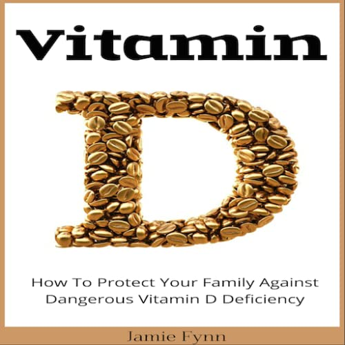 Vitamin D How To Protect Your Family Against Dangerous Vitamin D Deficiency