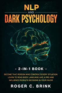 NLP and Dark Psychology 2-in-1 Book: Become That Person Who Controls Every Situation. Learn to Read Body Language Like a P...