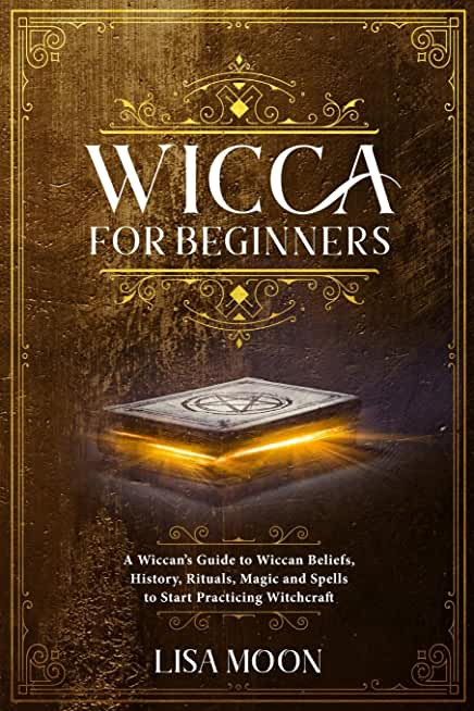 Wicca for Beginners: A Wiccan's Guide to Wiccan Beliefs, History, Rituals, Magic and Spells to Start Practicing Witchcraft
