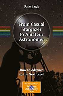 From Casual Stargazer to Amateur Astronomer: How to Advance to the Next Level (The Patrick Moore Practical Astronomy Series)