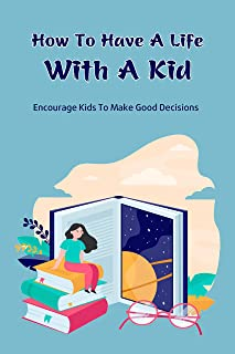 How To Have A Life With A Kid: Encourage Kids To Make Good Decisions: How To Have A Life With A Kid