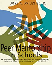 Peer Mentorship in Schools: A Comprehensive Guide and Workbook for Implementing and Sustaining A Peer Mentorship Program in Your School