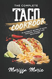 The Complete Taco Cookbook: 50 Authentic Recipes of Tacos, Tostadas, Tamales, and Much More!