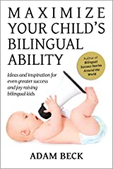 Maximize Your Child's Bilingual Ability: Ideas and inspiration for even greater success and joy raising bilingual kids Kindle Edition