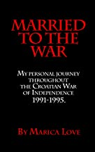 Married to the War: My personal journey througout the Croatian War of Independence 1991 -1995. (A series of journal's by Marica Love Book 1)