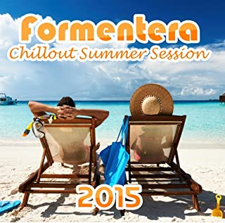 Formentera Chillout Summer Session 2015 – Summertime Music for Fun & Relax, Chilled Grooves, Good Vibrations, Positive Attiude, Sunset Chill Out Lounge
