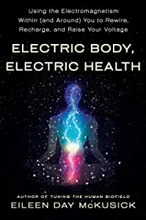 Electric Body, Electric Health: Using the Electromagnetism Within (and Around) You to Rewire, Recharge, and Raise Your Vol...
