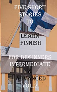 Five Short Stories To Learn Finnish For Beginners, Intermediate, & Advanced Vol. 2: Immerse yourself into a world of five ...