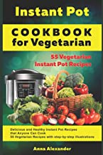 Instant Pot Cookbook for Vegetarian: 55 Vegetarian Instant Pot Recipes. Delicious and Healthy Instant Pot Recipes that Anyone Can Cook. 55 Vegetarian Recipes with Step-by-Step illustrations