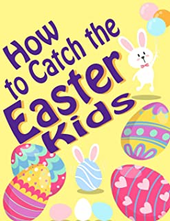 How to Catch the Easter Kids: A Cute and Funny Picture Book For Kids and Adults, Perfect Easter Basket Gift for Boys and G...