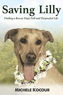 Saving Lilly Finding a Rescue Dog's Full and Purposeful Life
