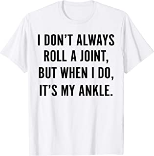 I Don't Always Roll A Joint But When I Do, It's My Ankle T-Shirt