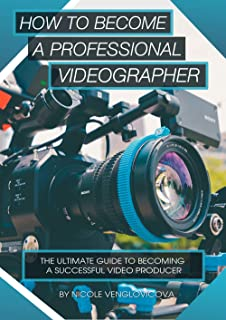 How to become a professional videographer: The ultimate guide to becoming a successful video producer