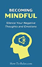 Becoming Mindful: Silence Your Negative Thoughts and Emotions To Regain Control of Your Life (How To Relax Guide) (English...