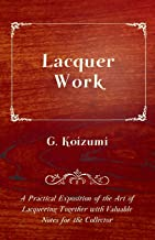 Lacquer Work - A Practical Exposition of the Art of Lacquering Together with Valuable Notes for the Collector (English Edi...