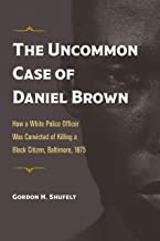 The Uncommon Case of Daniel Brown: How a White Police Officer Was Convicted of Killing a Black Citizen, Baltimore, 1875 (T...