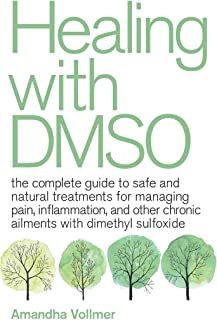 Healing with DMSO: The Complete Guide to Safe and Natural Treatments for Managing Pain, Inflammation, and Other Chronic Ai...