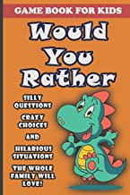Would You Rather Book For Kids: Silly Questions, Crazy Choices and Hilarious Situations Game Book The Whole Family Will En...