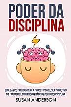 Poder Da Disciplina: Guia Básico Para Dominar A Produtividade, Ser Produtivo No Trabalho E Criar Novos Hábitos Com Autodis...