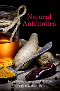 Natural Antibiotics: Safeguarding Yourself Against Viruses, Bacteria, and More: Virus, bacteria and other natural methods ...