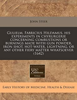 Gulielm, Fabricius Hildamus, his experiments in chyrurgerie concerning combustions or burnings made with gun powder, iron shot, hot-water, lightning, or any other fiery matter whatsoever (1642)