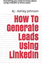 How To Generate Leads Using LinkedIn: Everything you need to know about using LinkedIn to drive sales!